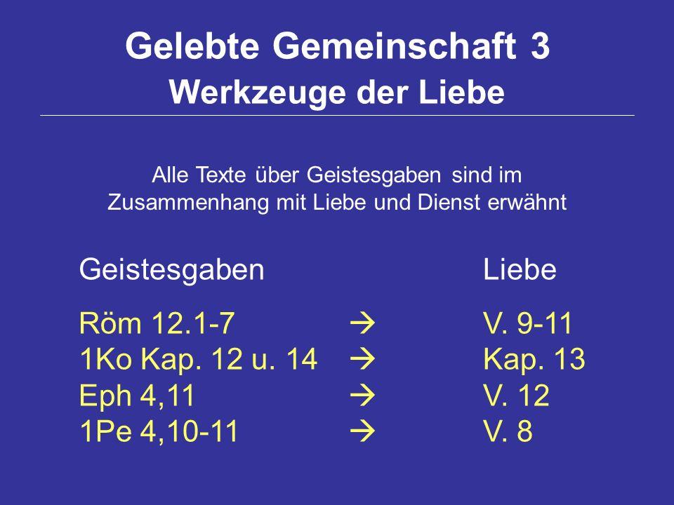 Gelebte Gemeinschaft 3 Werkzeuge der Liebe GeistesgabenLiebe Röm 12.1-7 V. 9-11 1Ko Kap. 12 u. 14 Kap. 13 Eph 4,11 V. 12 1Pe 4,10-11 V. 8 Alle Texte ü