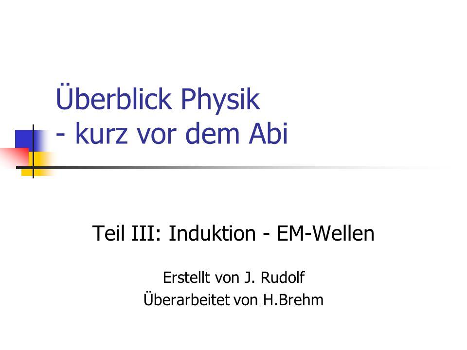 Überblick Physik - kurz vor dem Abi Teil III: Induktion - EM-Wellen Erstellt von J.