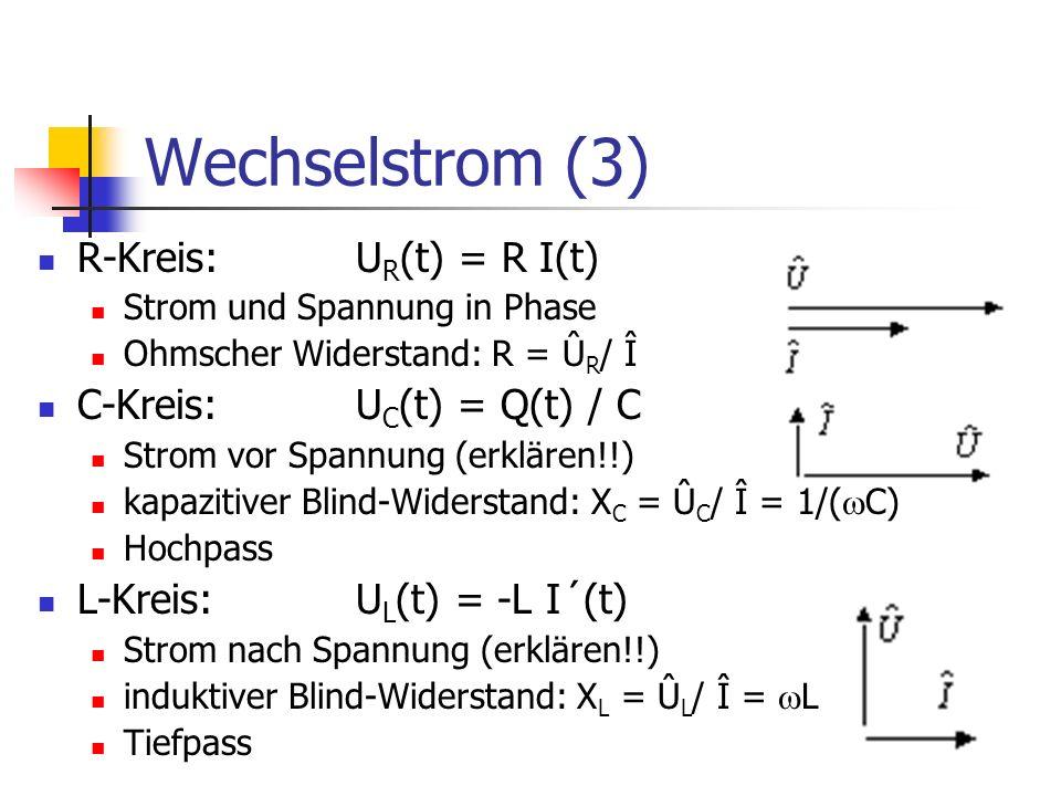 Wechselstrom (3) R-Kreis: U R (t) = R I(t) Strom und Spannung in Phase Ohmscher Widerstand: R = Û R / Î C-Kreis: U C (t) = Q(t) / C Strom vor Spannung (erklären!!) kapazitiver Blind-Widerstand: X C = Û C / Î = 1/( C) Hochpass L-Kreis: U L (t) = -L I´(t) Strom nach Spannung (erklären!!) induktiver Blind-Widerstand: X L = Û L / Î = L Tiefpass