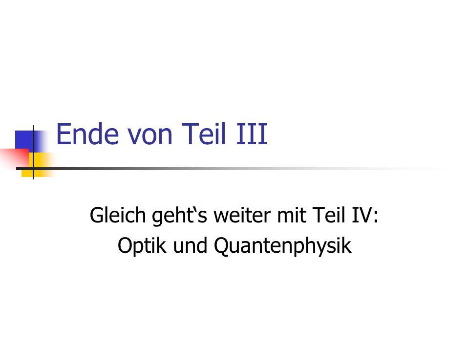 Ende von Teil III Gleich gehts weiter mit Teil IV: Optik und Quantenphysik
