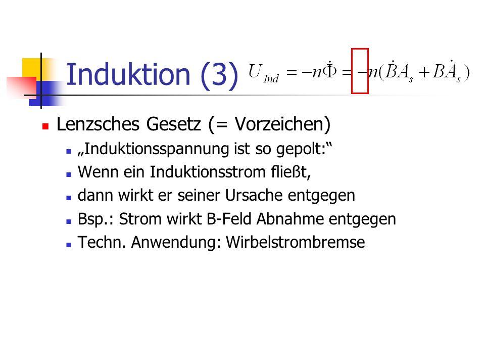 Induktion (3) Lenzsches Gesetz (= Vorzeichen) Induktionsspannung ist so gepolt: Wenn ein Induktionsstrom fließt, dann wirkt er seiner Ursache entgegen Bsp.: Strom wirkt B-Feld Abnahme entgegen Techn.