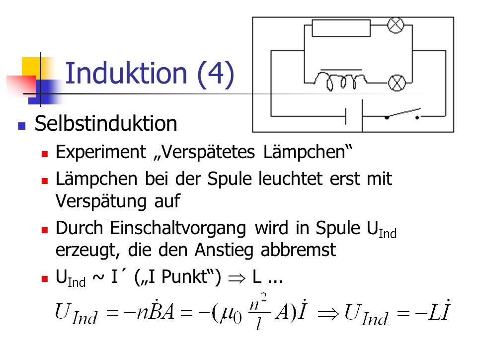 Induktion (4) Selbstinduktion Experiment Verspätetes Lämpchen Lämpchen bei der Spule leuchtet erst mit Verspätung auf Durch Einschaltvorgang wird in Spule U Ind erzeugt, die den Anstieg abbremst U Ind ~ I´ (I Punkt) L...