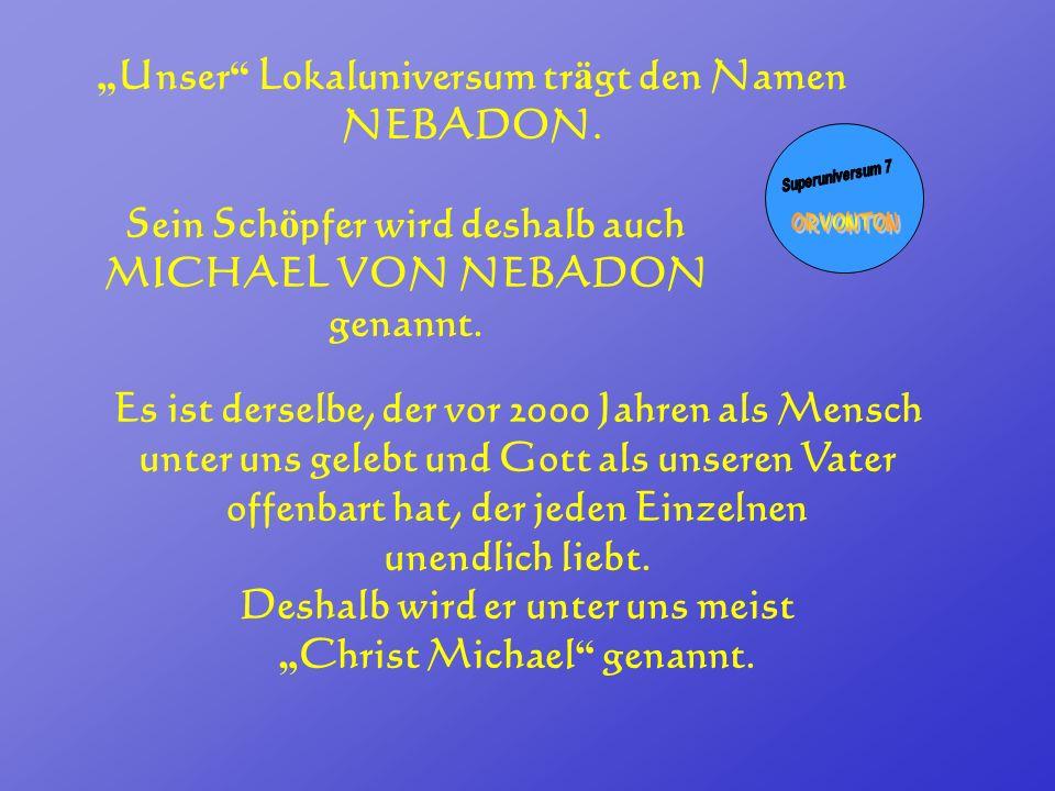 Unser Lokaluniversum tr ä gt den Namen NEBADON. Sein Sch ö pfer wird deshalb auch MICHAEL VON NEBADON genannt. Es ist derselbe, der vor 2000 Jahren al