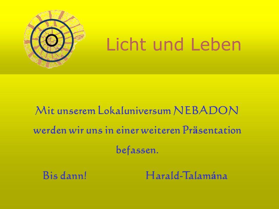 Licht und Leben Mit unserem Lokaluniversum NEBADON werden wir uns in einer weiteren Pr ä sentation befassen. Bis dann! Harald-Talam á na
