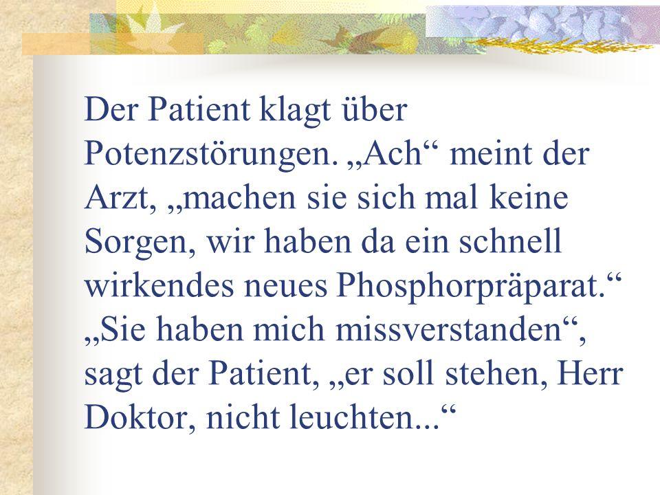 Der Patient klagt über Potenzstörungen. Ach meint der Arzt, machen sie sich mal keine Sorgen, wir haben da ein schnell wirkendes neues Phosphorpräpara
