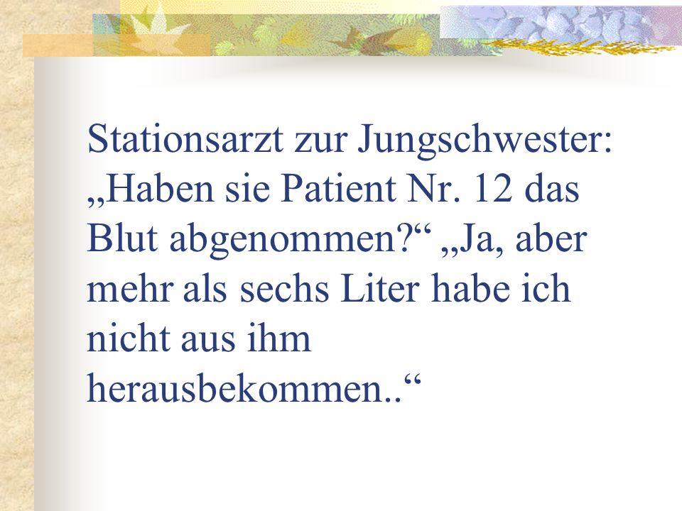 Stationsarzt zur Jungschwester: Haben sie Patient Nr. 12 das Blut abgenommen? Ja, aber mehr als sechs Liter habe ich nicht aus ihm herausbekommen..