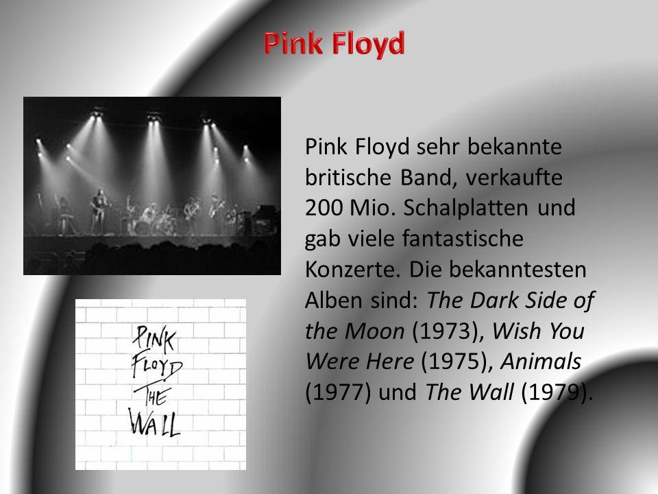Pink Floyd sehr bekannte britische Band, verkaufte 200 Mio. Schalplatten und gab viele fantastische Konzerte. Die bekanntesten Alben sind: The Dark Si