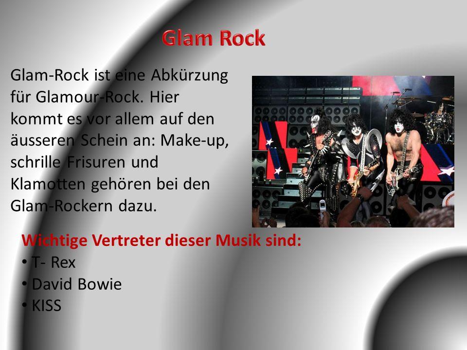 Wichtige Vertreter dieser Musik sind: T- Rex David Bowie KISS Glam-Rock ist eine Abkürzung für Glamour-Rock. Hier kommt es vor allem auf den äusseren