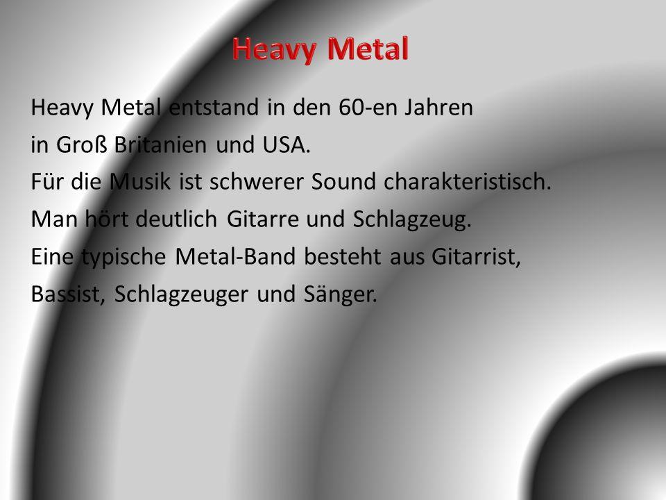 Heavy Metal entstand in den 60-en Jahren in Groß Britanien und USA. Für die Musik ist schwerer Sound charakteristisch. Man hört deutlich Gitarre und S