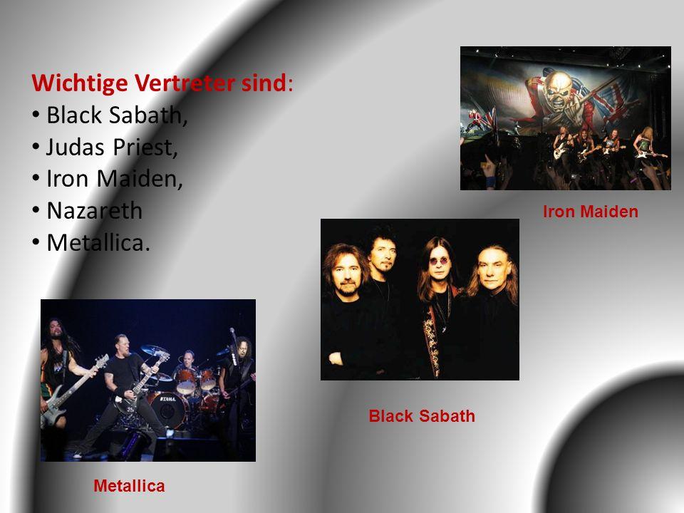 Wichtige Vertreter sind: Black Sabath, Judas Priest, Iron Maiden, Nazareth Metallica. Black Sabath Iron Maiden Metallica