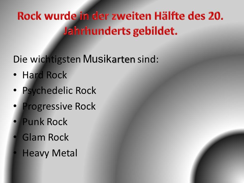 arten Die wichtigsten Musik arten sind: Hard Rock Psychedelic Rock Progressive Rock Punk Rock Glam Rock Heavy Metal