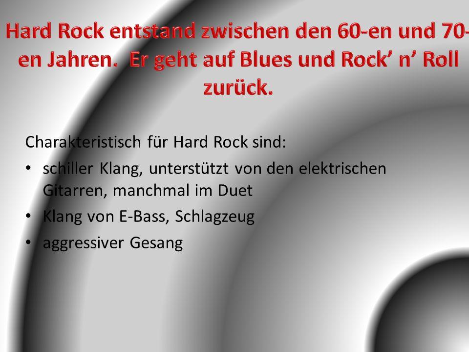 Charakteristisch für Hard Rock sind: schiller Klang, unterstützt von den elektrischen Gitarren, manchmal im Duet Klang von E-Bass, Schlagzeug aggressi