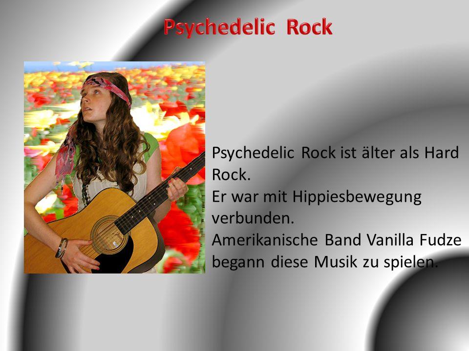 Psychedelic Rock ist älter als Hard Rock. Er war mit Hippiesbewegung verbunden. Amerikanische Band Vanilla Fudze begann diese Musik zu spielen.