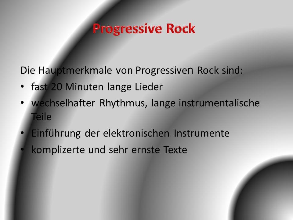 Die Hauptmerkmale von Progressive n Rock sind: fast 20 Minuten lange Lieder wechselhafter Rhythmus, lange instrumentalische Teile Einführung der elekt