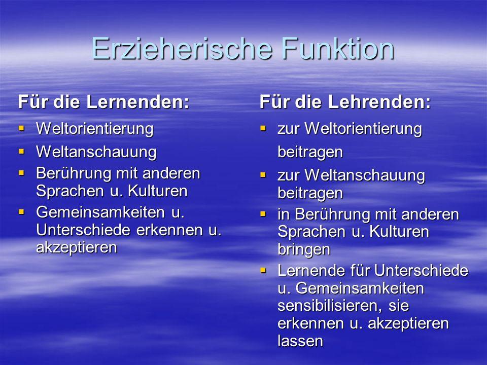 Erzieherische Funktion Für die Lernenden: Weltorientierung Weltorientierung Weltanschauung Weltanschauung Berührung mit anderen Sprachen u.
