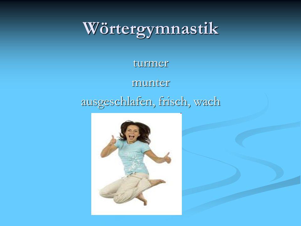 Wörtergymnastik turmermunter ausgeschlafen, frisch, wach
