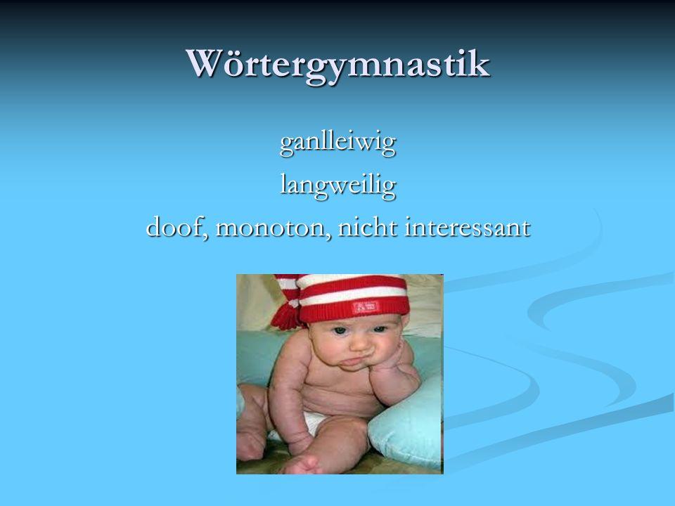 Wörtergymnastik ganlleiwiglangweilig doof, monoton, nicht interessant