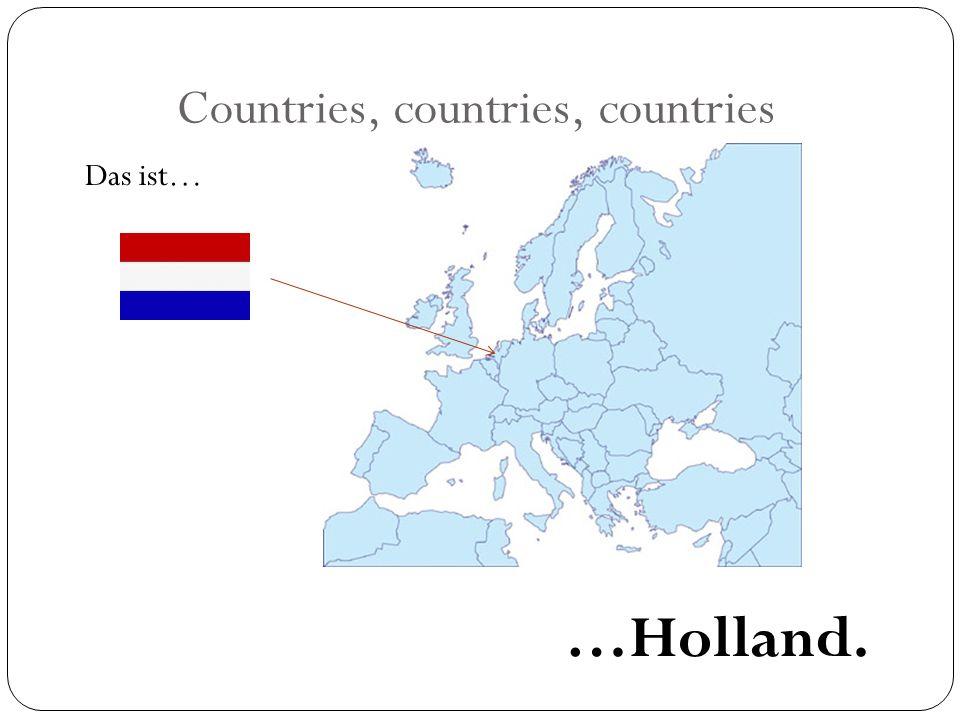 Countries, countries, countries Das ist… …Holland.