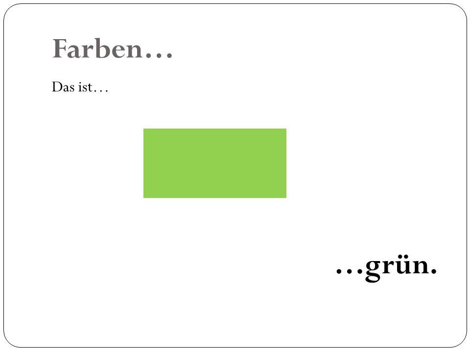Farben… Das ist… …grün.