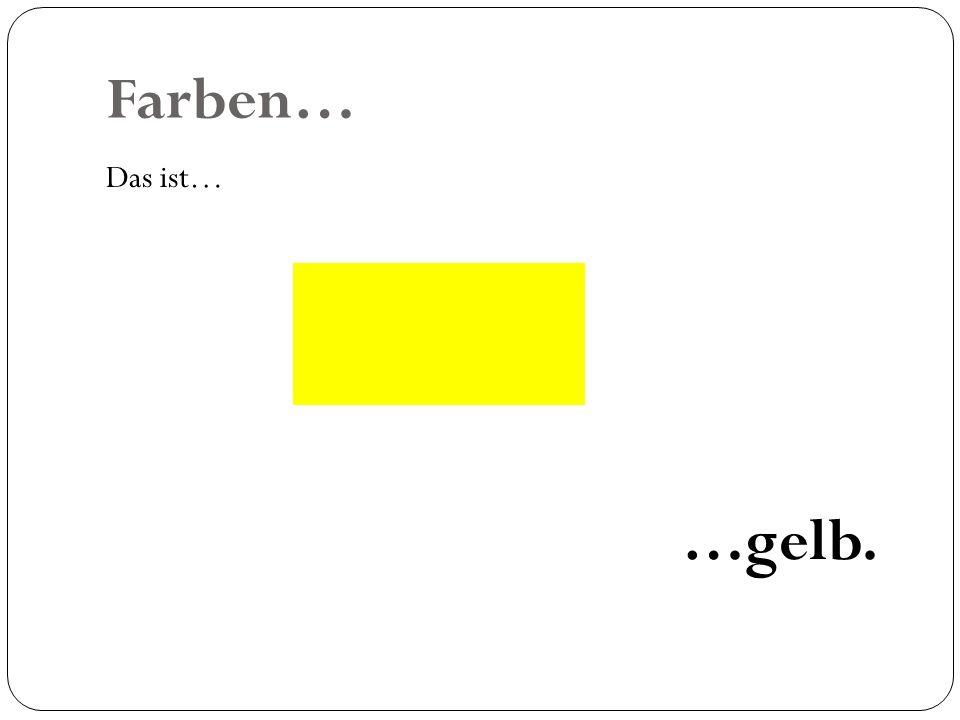 Farben… Das ist… …gelb.