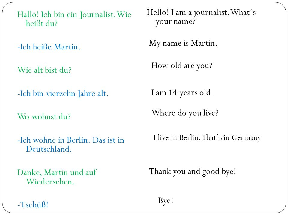 Hallo! Ich bin ein Journalist. Wie heißt du? -Ich heiße Martin. Wie alt bist du? -Ich bin vierzehn Jahre alt. Wo wohnst du? -Ich wohne in Berlin. Das