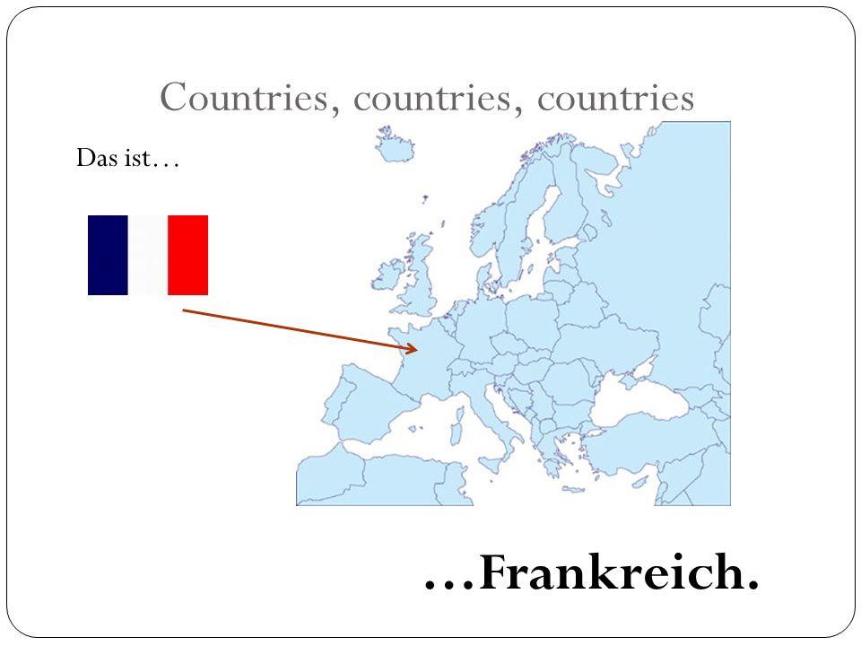 Countries, countries, countries Das ist… …Frankreich.