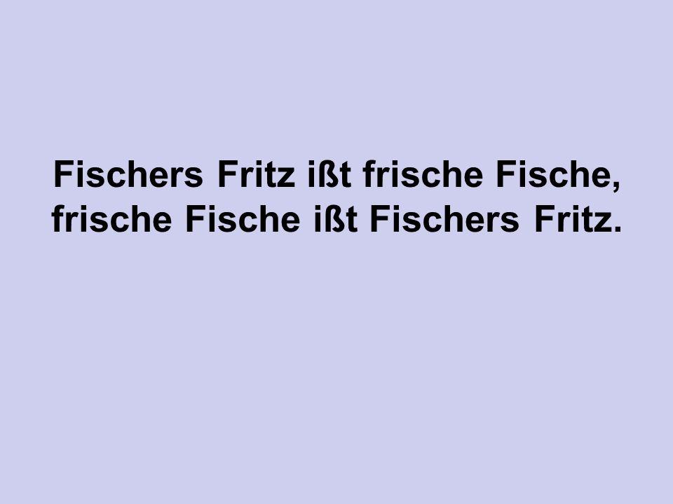 Fischers Fritz ißt frische Fische, frische Fische ißt Fischers Fritz.