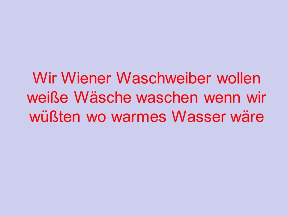 Wir Wiener Waschweiber wollen weiße Wäsche waschen wenn wir wüßten wo warmes Wasser wäre