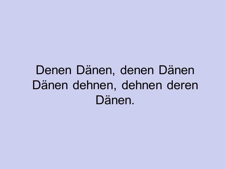 Denen Dänen, denen Dänen Dänen dehnen, dehnen deren Dänen.