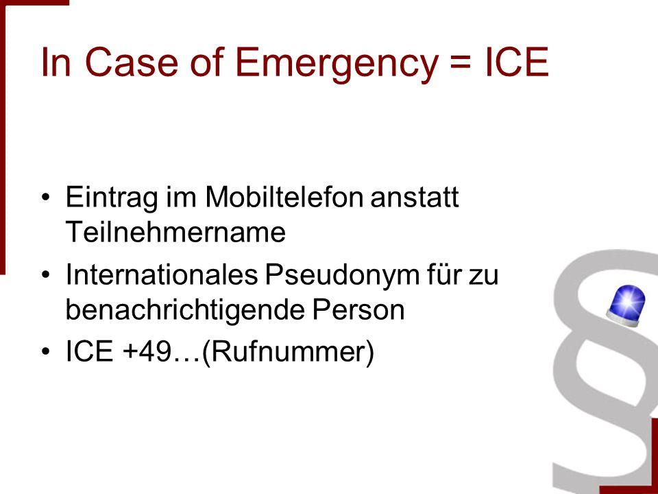 In Case of Emergency = ICE Eintrag im Mobiltelefon anstatt Teilnehmername Internationales Pseudonym für zu benachrichtigende Person ICE +49…(Rufnummer)