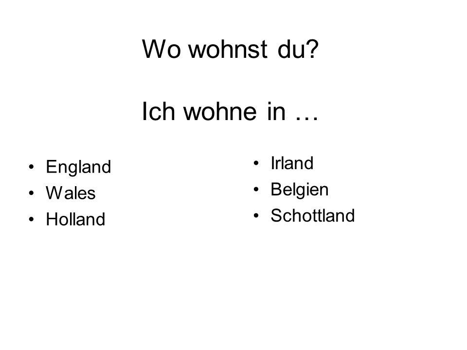 Wo wohnst du? Ich wohne in … England Wales Holland Irland Belgien Schottland
