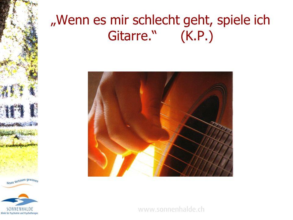Wenn es mir schlecht geht, spiele ich Gitarre. (K.P.)