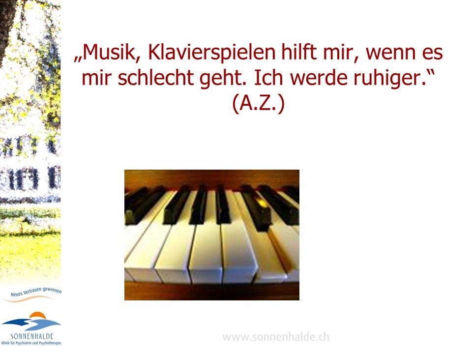 Musik, Klavierspielen hilft mir, wenn es mir schlecht geht. Ich werde ruhiger. (A.Z.)