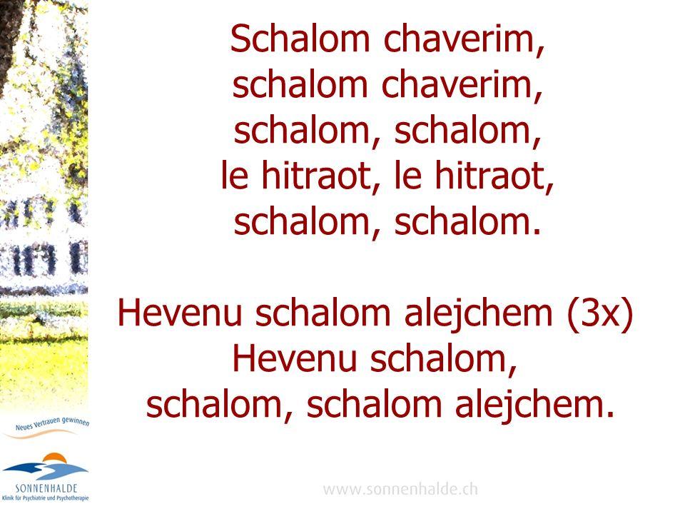Schalom chaverim, schalom chaverim, schalom, le hitraot, schalom, schalom. Hevenu schalom alejchem (3x) Hevenu schalom, schalom, schalom alejchem.