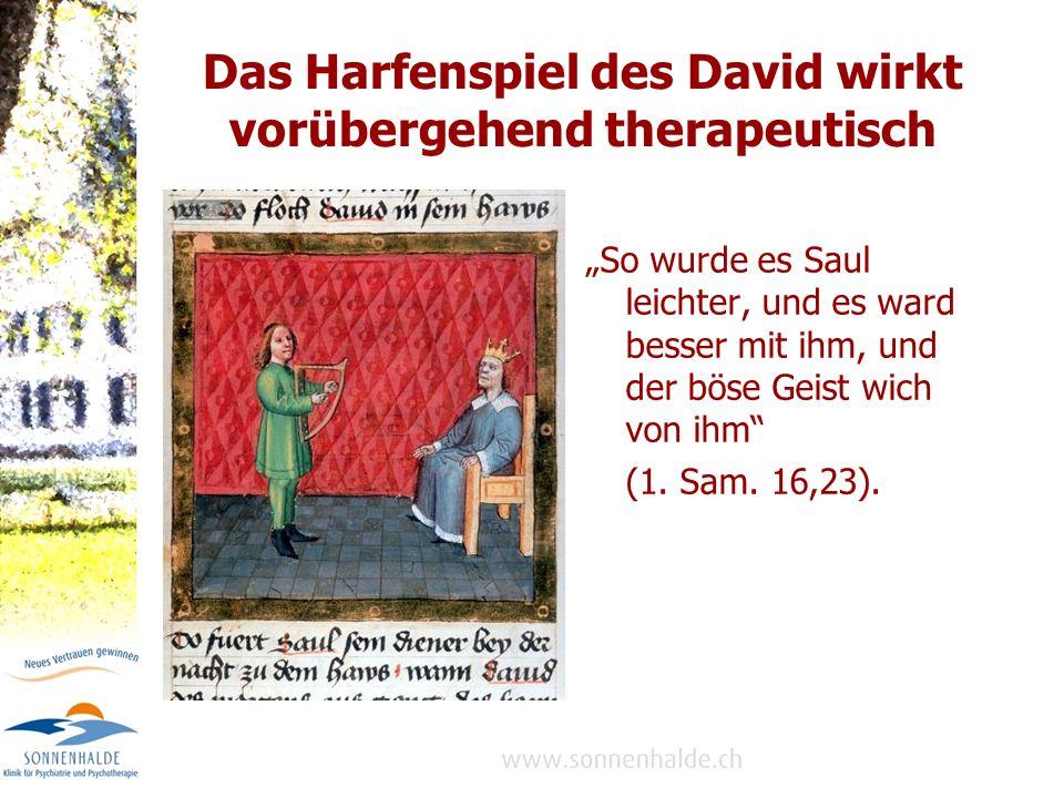 Das Harfenspiel des David wirkt vorübergehend therapeutisch So wurde es Saul leichter, und es ward besser mit ihm, und der böse Geist wich von ihm (1.