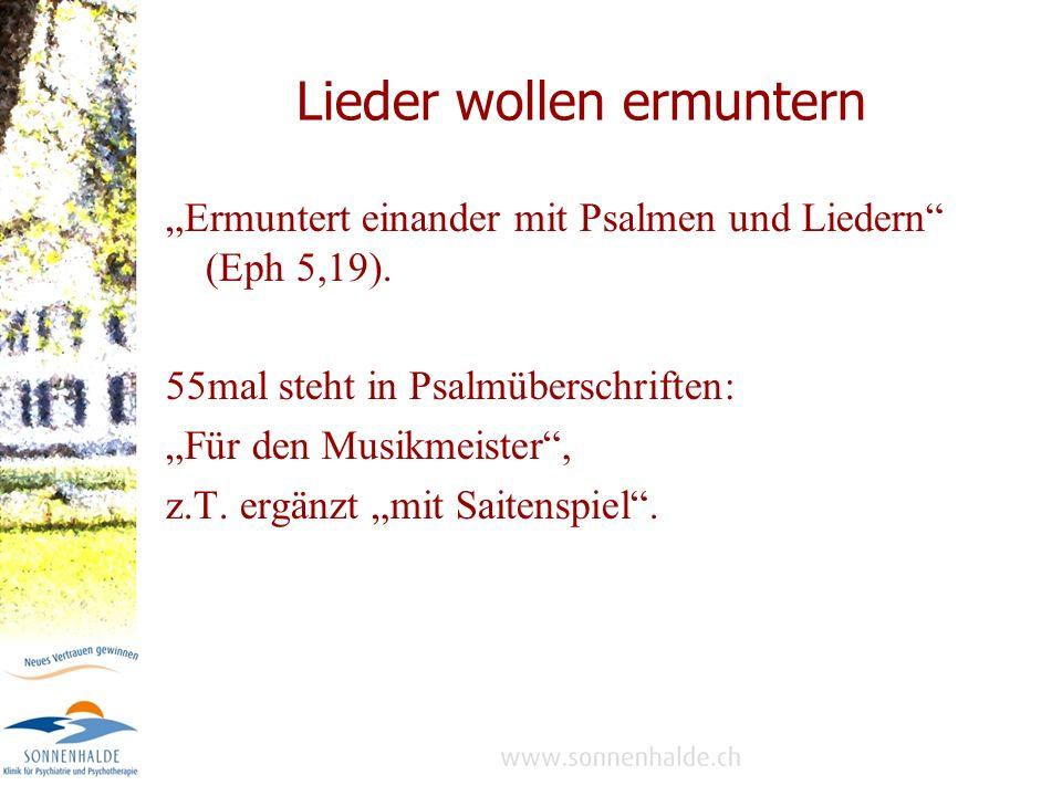 Lieder wollen ermuntern Ermuntert einander mit Psalmen und Liedern (Eph 5,19).