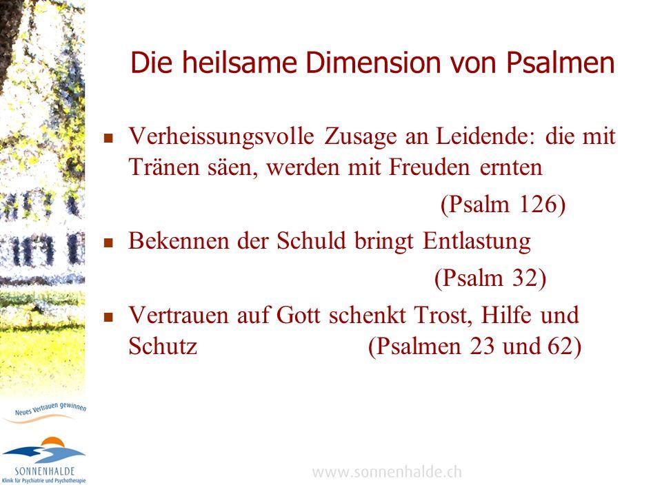 Die heilsame Dimension von Psalmen Verheissungsvolle Zusage an Leidende: die mit Tränen säen, werden mit Freuden ernten (Psalm 126) Bekennen der Schuld bringt Entlastung (Psalm 32) Vertrauen auf Gott schenkt Trost, Hilfe und Schutz (Psalmen 23 und 62)