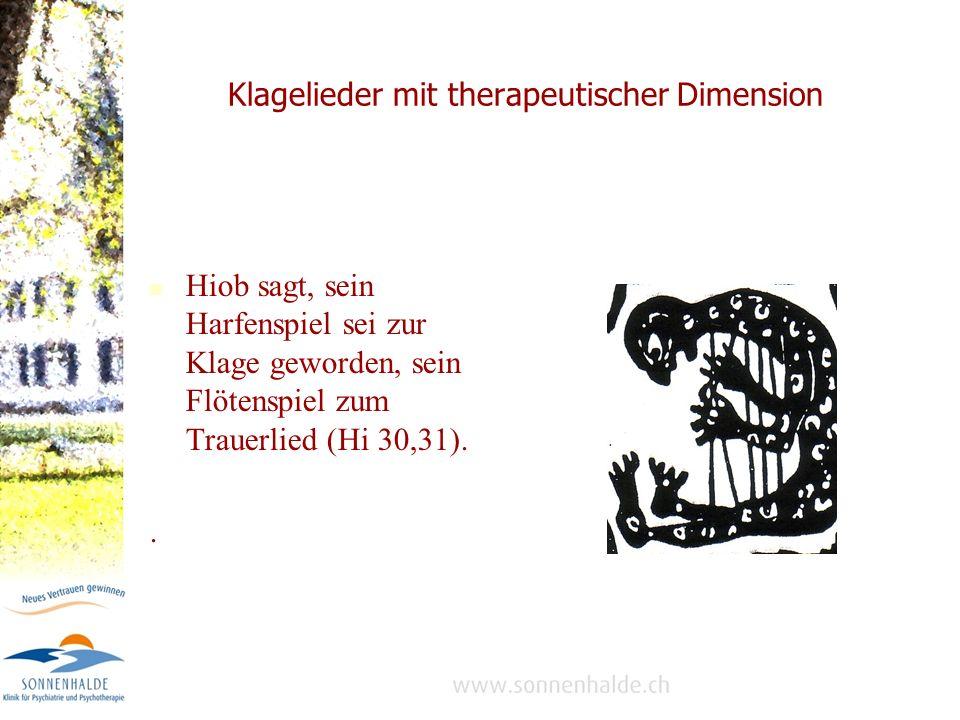 Klagelieder mit therapeutischer Dimension Hiob sagt, sein Harfenspiel sei zur Klage geworden, sein Flötenspiel zum Trauerlied (Hi 30,31)..