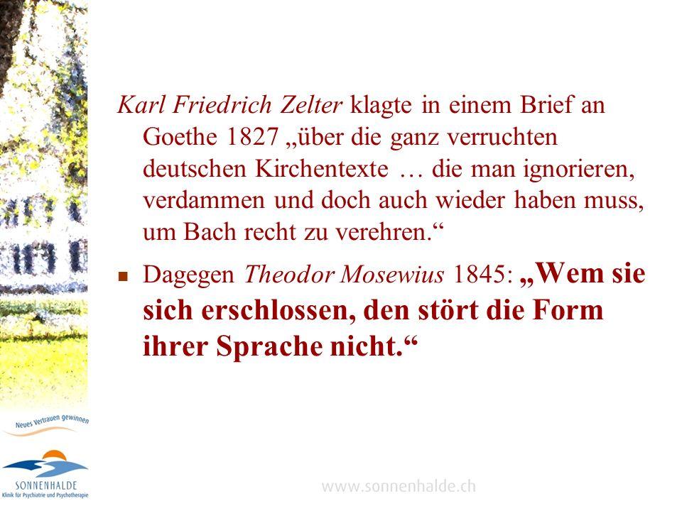 Karl Friedrich Zelter klagte in einem Brief an Goethe 1827 über die ganz verruchten deutschen Kirchentexte … die man ignorieren, verdammen und doch auch wieder haben muss, um Bach recht zu verehren.