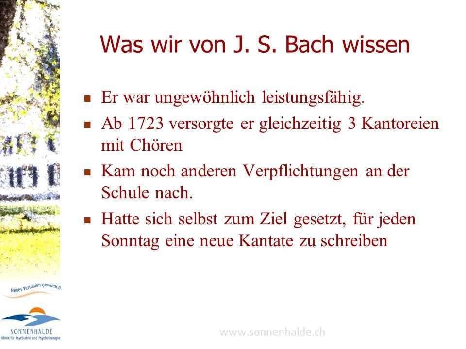 Was wir von J.S. Bach wissen Er war ungewöhnlich leistungsfähig.