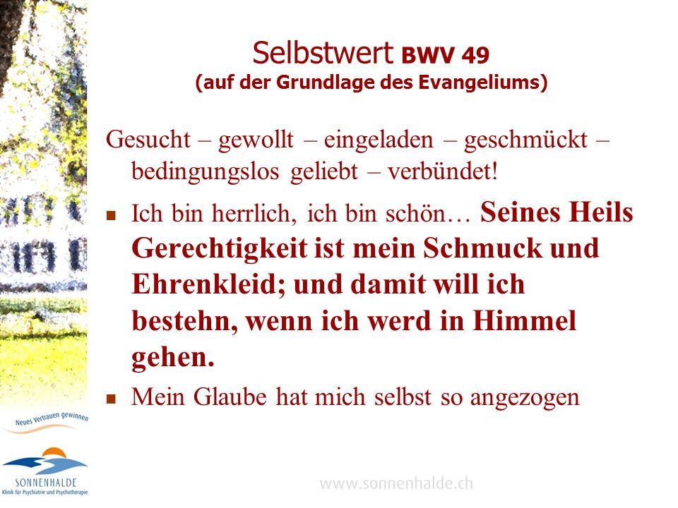Selbstwert BWV 49 (auf der Grundlage des Evangeliums) Gesucht – gewollt – eingeladen – geschmückt – bedingungslos geliebt – verbündet.