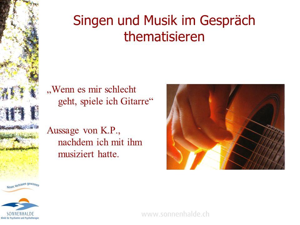 Singen und Musik im Gespräch thematisieren Wenn es mir schlecht geht, spiele ich Gitarre Aussage von K.P., nachdem ich mit ihm musiziert hatte.