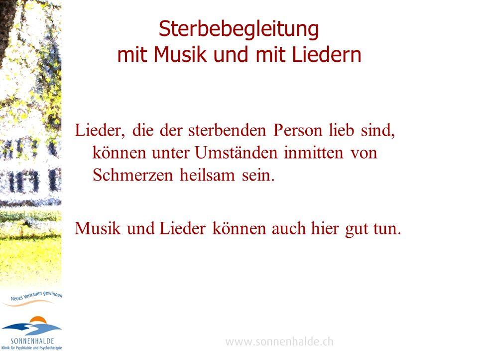 Sterbebegleitung mit Musik und mit Liedern Lieder, die der sterbenden Person lieb sind, können unter Umständen inmitten von Schmerzen heilsam sein.