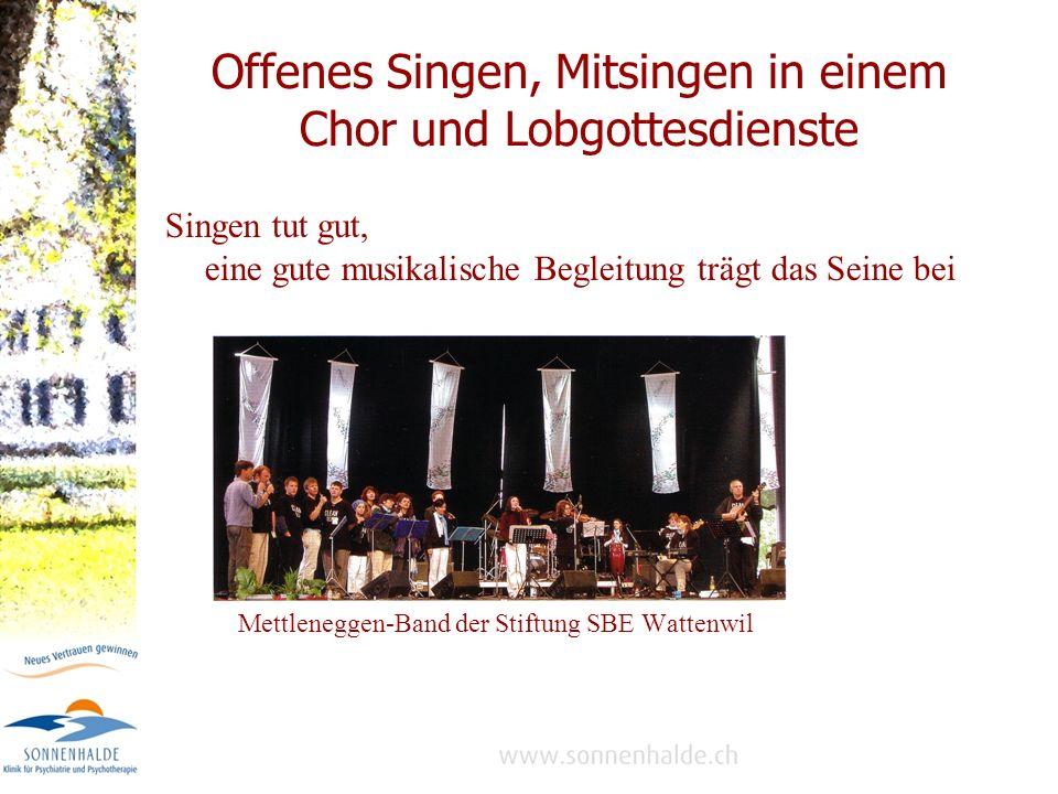 Offenes Singen, Mitsingen in einem Chor und Lobgottesdienste Singen tut gut, eine gute musikalische Begleitung trägt das Seine bei Mettleneggen-Band der Stiftung SBE Wattenwil