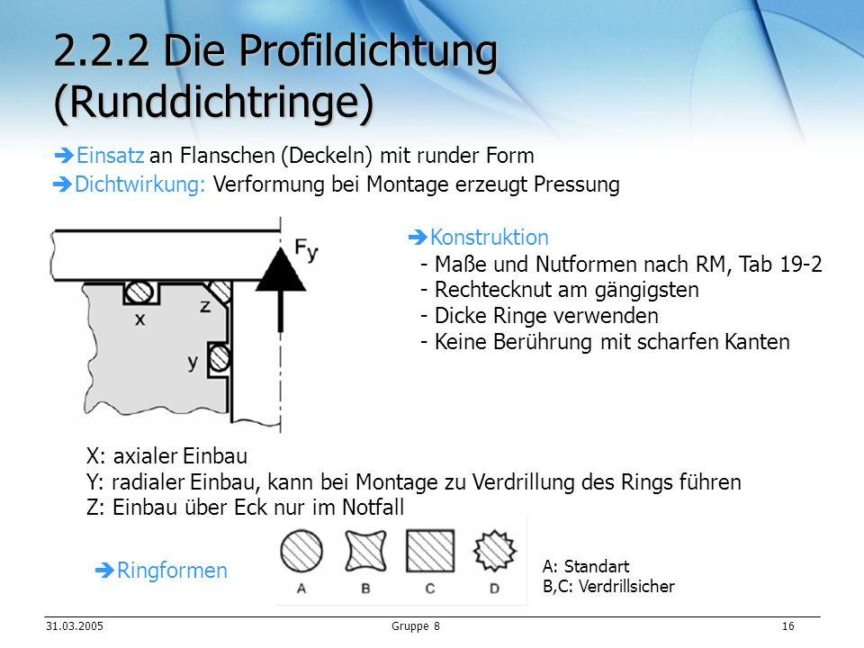 31.03.2005Gruppe 8 16 2.2.2 Die Profildichtung (Runddichtringe) Einsatz an Flanschen (Deckeln) mit runder Form Dichtwirkung: Verformung bei Montage erzeugt Pressung Konstruktion - Maße und Nutformen nach RM, Tab 19-2 - Rechtecknut am gängigsten - Dicke Ringe verwenden - Keine Berührung mit scharfen Kanten X: axialer Einbau Y: radialer Einbau, kann bei Montage zu Verdrillung des Rings führen Z: Einbau über Eck nur im Notfall Ringformen A: Standart B,C: Verdrillsicher