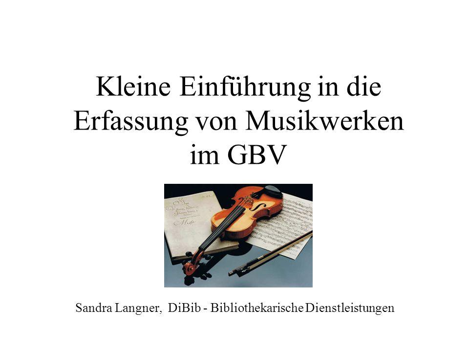 Kleine Einführung in die Erfassung von Musikwerken im GBV Sandra Langner, DiBib - Bibliothekarische Dienstleistungen