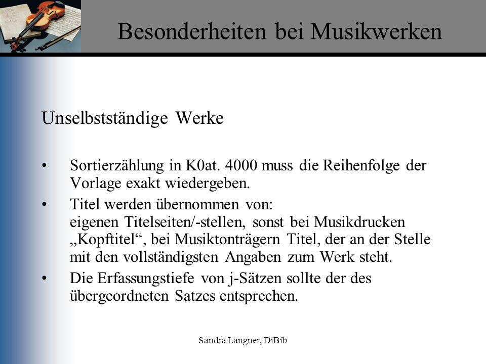 Sandra Langner, DiBib Besonderheiten bei Musikwerken Unselbstständige Werke Sortierzählung in K0at. 4000 muss die Reihenfolge der Vorlage exakt wieder