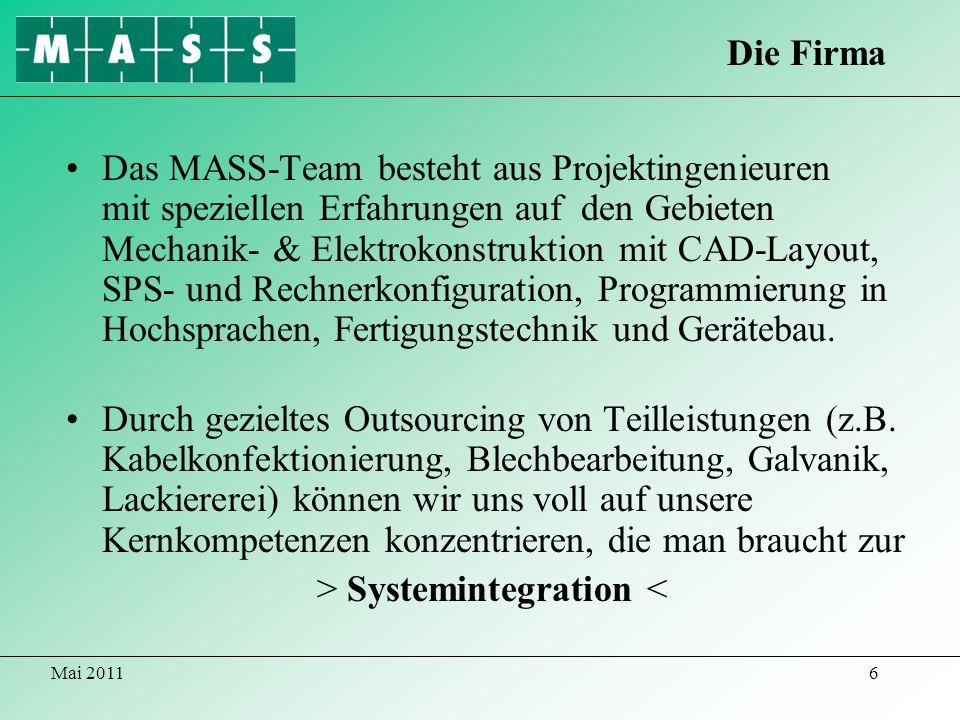 Mai 20116 Das MASS-Team besteht aus Projektingenieuren mit speziellen Erfahrungen auf den Gebieten Mechanik- & Elektrokonstruktion mit CAD-Layout, SPS