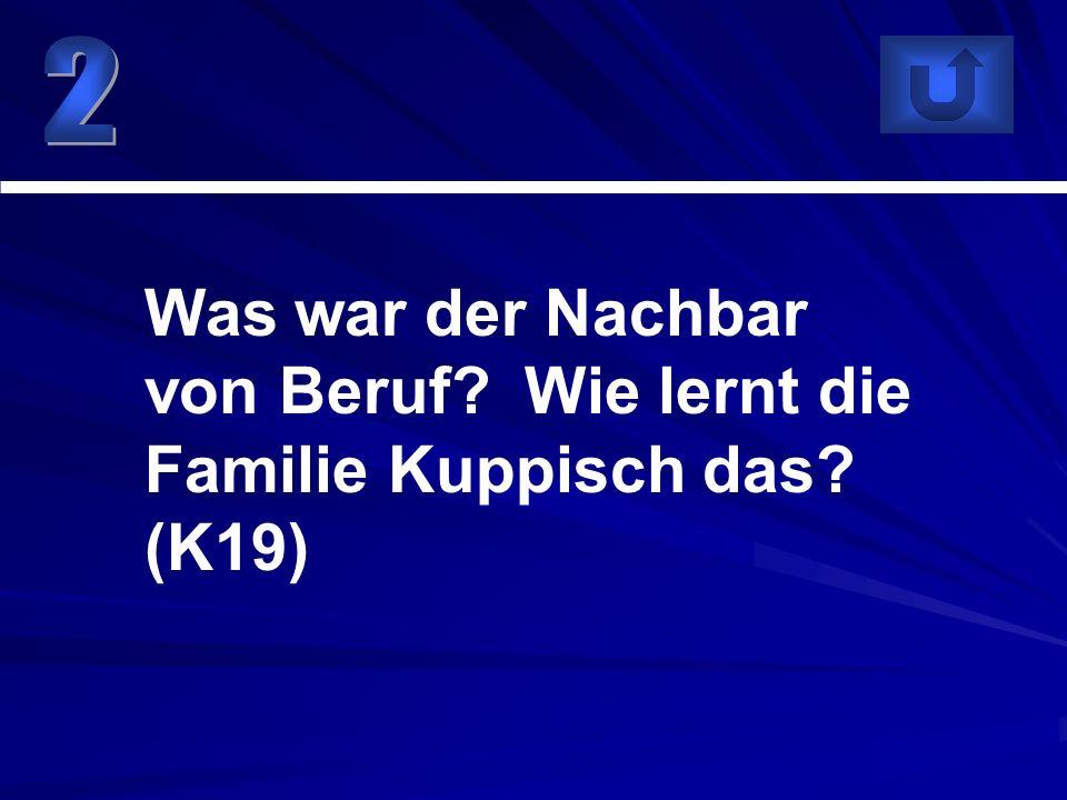 Was war der Nachbar von Beruf? Wie lernt die Familie Kuppisch das? (K19)