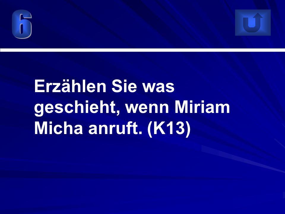 Erzählen Sie was geschieht, wenn Miriam Micha anruft. (K13)